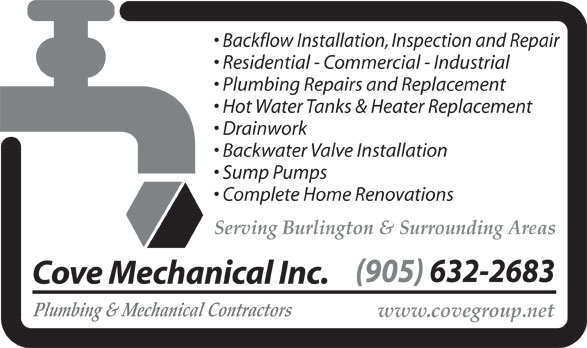 Cove Mechanical (905-632-2683) - Display Ad - Backflow Installation, Inspection and Repair Residential - Commercial - Industrial Plumbing Repairs and Replacement Hot Water Tanks & Heater Replacement Drainwork Backwater Valve Installation Sump Pumps Complete Home Renovations Serving Burlington & Surrounding Areas (905) 632-2683 Cove Mechanical Inc. Plumbing & Mechanical Contractors www.covegroup.net Backflow Installation, Inspection and Repair Residential - Commercial - Industrial Plumbing Repairs and Replacement Hot Water Tanks & Heater Replacement Drainwork Backwater Valve Installation Sump Pumps Complete Home Renovations Serving Burlington & Surrounding Areas (905) 632-2683 Cove Mechanical Inc. Plumbing & Mechanical Contractors www.covegroup.net