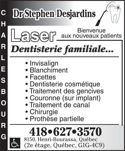 Clinique Dentaire Stephen Desjardins (418-627-3570) - Annonce illustrée======= - Dr Stephen Desjardins Bienvenue aux nouveaux patients Laser Dentisterie familiale...Dentisterie familiale... Invisalign Blanchiment Facettes Dentisterie cosmétique Traitement des gencives Couronne (sur implant) Traitement de canal Chirurgie Prothèse partielle CHARLESBOUG 418 627 3570 8150, Henri-Bourassa, Québec (2e étage, Québec, G1G-4C9)