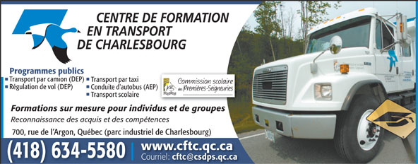 Centre de formation en transport de Charlesbourg (418-634-5580) - Annonce illustrée======= - Programmes publics Transport par camion (DEP) Transport par taxi Régulation de vol (DEP) Conduite d'autobus (AEP) Transport scolaire Formations sur mesure pour individus et de groupes Reconnaissance des acquis et des compétences 700, rue de l Argon, Québec (parc industriel de Charlesbourg) www.cftc.qc.ca (418) 634-5580 Courriel: cftc@csdps.qc.ca  Programmes publics Transport par camion (DEP) Transport par taxi Régulation de vol (DEP) Conduite d'autobus (AEP) Transport scolaire Formations sur mesure pour individus et de groupes Reconnaissance des acquis et des compétences 700, rue de l Argon, Québec (parc industriel de Charlesbourg) www.cftc.qc.ca (418) 634-5580 Courriel: cftc@csdps.qc.ca