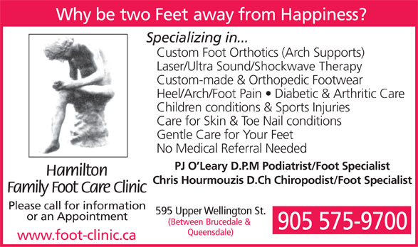 Hamilton Family Foot Care Clinic (905-575-9700) - Display Ad - Why be two Feet away from Happiness? Specializing in... Custom Foot Orthotics (Arch Supports) Laser/Ultra Sound/Shockwave Therapy Custom-made & Orthopedic Footwear Heel/Arch/Foot Pain   Diabetic & Arthritic Care Children conditions & Sports Injuries Care for Skin & Toe Nail conditions Gentle Care for Your Feet No Medical Referral Needed PJ O Leary D.P.M Podiatrist/Foot Specialist Hamilton Chris Hourmouzis D.Ch Chiropodist/Foot Specialist Family Foot Care Clinic Please call for information 595 Upper Wellington St. or an Appointment (Between Brucedale & 905 575-9700 Queensdale) www.foot-clinic.ca  Why be two Feet away from Happiness? Specializing in... Custom Foot Orthotics (Arch Supports) Laser/Ultra Sound/Shockwave Therapy Custom-made & Orthopedic Footwear Heel/Arch/Foot Pain   Diabetic & Arthritic Care Children conditions & Sports Injuries Care for Skin & Toe Nail conditions Gentle Care for Your Feet No Medical Referral Needed PJ O Leary D.P.M Podiatrist/Foot Specialist Hamilton Chris Hourmouzis D.Ch Chiropodist/Foot Specialist Family Foot Care Clinic Please call for information 595 Upper Wellington St. or an Appointment (Between Brucedale & 905 575-9700 Queensdale) www.foot-clinic.ca
