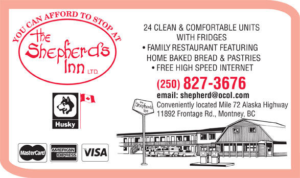 The Shepherd's Inn Ltd (250-827-3676) - Display Ad - 24 CLEAN & COMFORTABLE UNITS WITH FRIDGES YOUCANAFFORDTOSTOPAT FAMILY RESTAURANT FEATURING HOME BAKED BREAD & PASTRIES FREE HIGH SPEED INTERNET LTD. (250) 827-3676 email: shepherd@ocol.com Conveniently located Mile 72 Alaska Highway 11892 Frontage Rd., Montney, BC