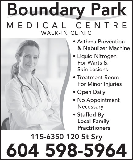 Boundary Park Medical Centre (604-591-6300) - Annonce illustrée======= - Boundary Park MEDICAL CENTR WALK-IN CLINIC Asthma Prevention & Nebulizer Machine Liquid Nitrogen For Warts & Skin Lesions Treatment Room For Minor Injuries Open Daily No Appointment Necessary Staffed By Local Family Practitioners 115-6350 120 St Sry 604 598-5964 WALK-IN CLINIC Asthma Prevention & Nebulizer Machine Liquid Nitrogen For Warts & Skin Lesions Treatment Room For Minor Injuries Open Daily No Appointment Necessary Staffed By Local Family Practitioners 115-6350 120 St Sry 604 598-5964 Boundary Park MEDICAL CENTR
