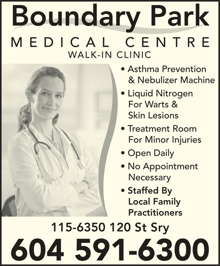 Boundary Park Medical Centre (604-591-6300) - Display Ad - Boundary Park MEDICAL CENTR WALK-IN CLINIC Asthma Prevention & Nebulizer Machine Liquid Nitrogen For Warts & Skin Lesions Practitioners 115-6350 120 St Sry 604 591-6300 Treatment Room For Minor Injuries Open Daily No Appointment Necessary Staffed By Local Family Boundary Park MEDICAL CENTR WALK-IN CLINIC Asthma Prevention & Nebulizer Machine Liquid Nitrogen For Warts & Skin Lesions Treatment Room For Minor Injuries Open Daily No Appointment Necessary Staffed By Local Family Practitioners 115-6350 120 St Sry 604 591-6300
