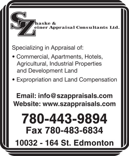 Shaske & Zeiner Appraisal Consultants Ltd (780-483-6605) - Display Ad - Specializing in Appraisal of: Commercial, Apartments, Hotels, Agricultural, Industrial Properties and Development Land Expropriation and Land Compensation Website: www.szappraisals.com 780-443-9894 Fax 780-483-6834 10032 - 164 St. Edmonton Specializing in Appraisal of: Commercial, Apartments, Hotels, Agricultural, Industrial Properties and Development Land Expropriation and Land Compensation Website: www.szappraisals.com 780-443-9894 Fax 780-483-6834 10032 - 164 St. Edmonton