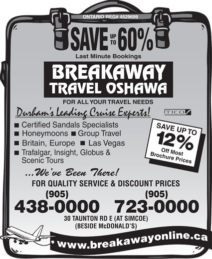 Breakaway Travel Inc (905-438-0000) - Display Ad - ONTARIO REG# 4529699 UP TO SAVE  60% Last Minute Bookings TRAVEL OSHAWA FOR ALL YOUR TRAVEL NEEDS Durham s Leading Cruise Experts! Certified Sandals Specialists SAVE UP TO Honeymoons Group Travel 12% Las VegasBritain, Europe Brochure PricesOff Most Trafalgar, Insight, Globus & Scenic Tours ...We ve Been There! FOR QUALITY SERVICE & DISCOUNT PRICES (905) 438-0000723-0000 30 TAUNTON RD E (AT SIMCOE) (BESIDE McDONALD S) BREAKAWAY