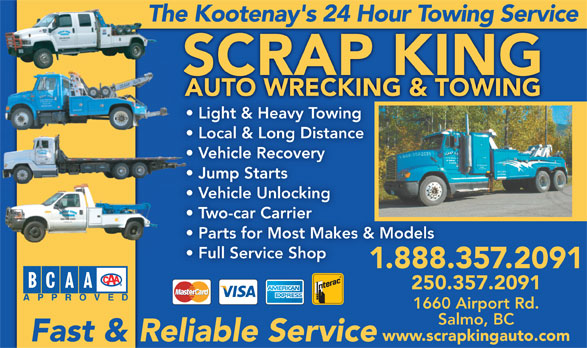 Scrap King Autowrecking & Towing Ltd (250-357-2091) - Display Ad - The Kootenay's 24 Hour Towing Service SCRAP KING Light & Heavy Towing Local & Long Distance  L Vehicle Recovery  V Jump Starts  J Vehicle Unlocking  V Two-car Carrier Parts for Most Makes & Models Full Service Shop 1.888.357.2091 250.357.2091 1660 Airport Rd. Salmo, BC www.scrapkingauto.com Fast & Reliable Service
