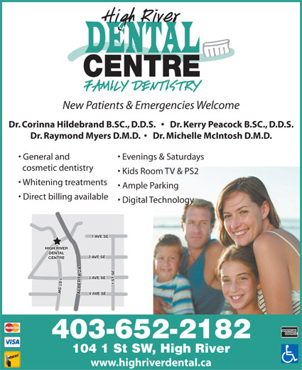 High River Dental Centre (403-652-2182) - Annonce illustrée======= - New Patients & Emergencies Welcome Dr. Corinna Hildebrand B.SC., D.D.S.       Dr. Kerry Peacock B.SC., D.D.S. Dr. Raymond Myers D.M.D.      Dr. Michelle McIntosh D.M.D. General and Evenings & Saturdays cosmetic dentistry Kids Room TV & PS2 Whitening treatments Ample Parking Direct billing available Digital Technology VE SE HIGH RIVER DENTAL VE SE CENTRE 1 ST SW1 ST SE2 A 3 AVE SE ALBERTA 2 A1 A 4 AVE SE 403-652-2182 104 1 St SW, High River www.highriverdental.ca