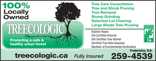 Treecologic (506-440-5325) - Annonce illustrée======= - Tree Care Consultation 100% Tree and Shrub Pruning Tree Removal Locally Stump Grinding Owned Selective Lot Clearing Large Shade Tree Pruning Andrew Hayes ISA Certified Arborist ISA Certified Tree Worker Promoting a safe & Certified Tree Risk Assessor healthy urban forest Bachelor of Environmental Horticulture Fredericton, N.B. treecologic.ca Fully Insured 259-4539