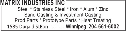 Matrix Industries Inc (204-661-6002) - Display Ad - Steel * Stainless Steel * Iron * Alum * Zinc Sand Casting & Investment Casting Prod Parts * Prototype Parts * Heat Treating Steel * Stainless Steel * Iron * Alum * Zinc Sand Casting & Investment Casting Prod Parts * Prototype Parts * Heat Treating
