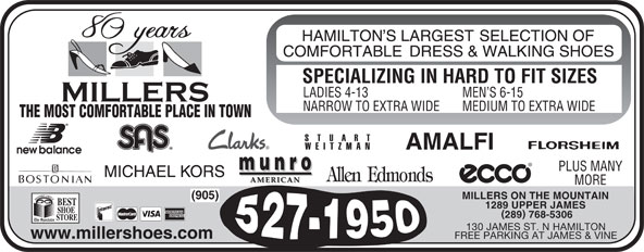 Miller's Shoe Store (905-527-1950) - Annonce illustrée======= - SPECIALIZING IN HARD TO FIT SIZES MEN S 6-15 LADIES 4-13 MORE PLUS MANY MILLERS ON THE MOUNTAIN (905) 1289 UPPER JAMES 289 768-5306 130 JAMES ST. N HAMILTON www.millershoes.com FREE PARKING AT JAMES & VINE SPECIALIZING IN HARD TO FIT SIZES LADIES 4-13 MEN S 6-15 NARROW TO EXTRA WIDE MEDIUM TO EXTRA WIDE THE MOST COMFORTABLE PLACE IN TOWN MEDIUM TO EXTRA WIDE THE MOST COMFORTABLE PLACE IN TOWN PLUS MANY MORE MILLERS ON THE MOUNTAIN (905) 1289 UPPER JAMES 289 768-5306 130 JAMES ST. N HAMILTON www.millershoes.com FREE PARKING AT JAMES & VINE NARROW TO EXTRA WIDE