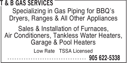T & B Gas Services (905-622-5338) - Annonce illustrée======= - Specializing in Gas Piping for BBQ's Dryers, Ranges & All Other Appliances Sales & Installation of Furnaces, Air Conditioners, Tankless Water Heaters, Garage & Pool Heaters Low Rate TSSA Licensed  Specializing in Gas Piping for BBQ's Dryers, Ranges & All Other Appliances Sales & Installation of Furnaces, Air Conditioners, Tankless Water Heaters, Garage & Pool Heaters Low Rate TSSA Licensed  Specializing in Gas Piping for BBQ's Dryers, Ranges & All Other Appliances Sales & Installation of Furnaces, Air Conditioners, Tankless Water Heaters, Garage & Pool Heaters Low Rate TSSA Licensed  Specializing in Gas Piping for BBQ's Dryers, Ranges & All Other Appliances Sales & Installation of Furnaces, Air Conditioners, Tankless Water Heaters, Garage & Pool Heaters Low Rate TSSA Licensed  Specializing in Gas Piping for BBQ's Dryers, Ranges & All Other Appliances Sales & Installation of Furnaces, Air Conditioners, Tankless Water Heaters, Garage & Pool Heaters Low Rate TSSA Licensed  Specializing in Gas Piping for BBQ's Dryers, Ranges & All Other Appliances Sales & Installation of Furnaces, Air Conditioners, Tankless Water Heaters, Garage & Pool Heaters Low Rate TSSA Licensed  Specializing in Gas Piping for BBQ's Dryers, Ranges & All Other Appliances Sales & Installation of Furnaces, Air Conditioners, Tankless Water Heaters, Garage & Pool Heaters Low Rate TSSA Licensed  Specializing in Gas Piping for BBQ's Dryers, Ranges & All Other Appliances Sales & Installation of Furnaces, Air Conditioners, Tankless Water Heaters, Garage & Pool Heaters Low Rate TSSA Licensed  Specializing in Gas Piping for BBQ's Dryers, Ranges & All Other Appliances Sales & Installation of Furnaces, Air Conditioners, Tankless Water Heaters, Garage & Pool Heaters Low Rate TSSA Licensed  Specializing in Gas Piping for BBQ's Dryers, Ranges & All Other Appliances Sales & Installation of Furnaces, Air Conditioners, Tankless Water Heaters, Garage & Pool Heaters Low Rate TSSA Licensed  Specializing in Gas Piping for BBQ's Dryers, Ranges & All Other Appliances Sales & Installation of Furnaces, Air Conditioners, Tankless Water Heaters, Garage & Pool Heaters Low Rate TSSA Licensed  Specializing in Gas Piping for BBQ's Dryers, Ranges & All Other Appliances Sales & Installation of Furnaces, Air Conditioners, Tankless Water Heaters, Garage & Pool Heaters Low Rate TSSA Licensed