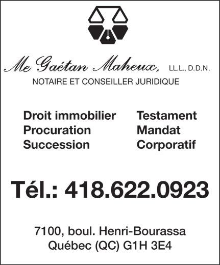 Me Gaétan Maheux Notaire (418-622-0923) - Annonce illustrée======= - LL.L., D.D.N. NOTAIRE ET CONSEILLER JURIDIQUE Testament Droit immobilier Mandat Procuration SuccessionCorporatif Tél.: 418.622.0923 7100, boul. Henri-Bourassa Québec (QC) G1H 3E4  LL.L., D.D.N. NOTAIRE ET CONSEILLER JURIDIQUE Testament Droit immobilier Mandat Procuration SuccessionCorporatif Tél.: 418.622.0923 7100, boul. Henri-Bourassa Québec (QC) G1H 3E4  LL.L., D.D.N. NOTAIRE ET CONSEILLER JURIDIQUE Testament Droit immobilier Mandat Procuration SuccessionCorporatif Tél.: 418.622.0923 7100, boul. Henri-Bourassa Québec (QC) G1H 3E4  LL.L., D.D.N. NOTAIRE ET CONSEILLER JURIDIQUE Testament Droit immobilier Mandat Procuration SuccessionCorporatif Tél.: 418.622.0923 7100, boul. Henri-Bourassa Québec (QC) G1H 3E4