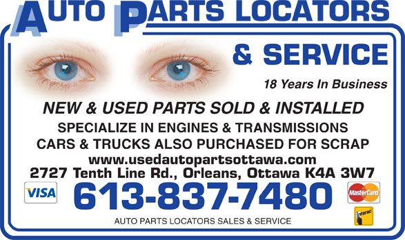 Auto Parts Locators Sales & Service (613-837-7480) - Display Ad - 613-837-7480 AUTO PARTS LOCATORS SALES & SERVICE 2727 Tenth Line Rd., Orleans, Ottawa K4A 3W7 18 Years In Business NEW & USED PARTS SOLD & INSTALLED SPECIALIZE IN ENGINES & TRANSMISSIONS CARS & TRUCKS ALSO PURCHASED FOR SCRAP www.usedautopartsottawa.com