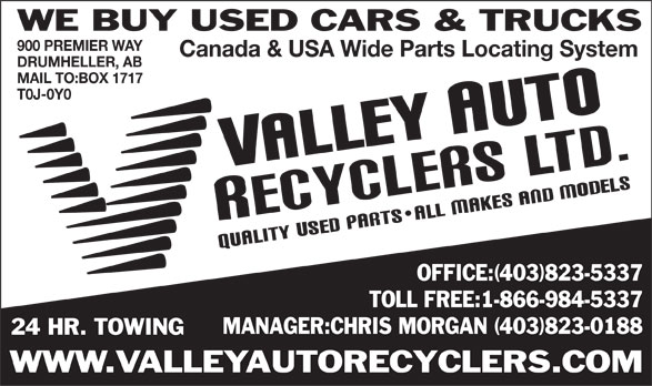 Valley Auto Recyclers Ltd (403-823-5337) - Display Ad - WE BUY USED CARS & TRUCKS 900 PREMIER WAY Canada & USA Wide Parts Locating System DRUMHELLER, AB MAIL TO:BOX 1717 T0J-0Y0 OFFICE:(403)823-5337 TOLL FREE:1-866-984-5337 MANAGER:CHRIS MORGAN (403)823-0188 24 HR. TOWING WWW.VALLEYAUTORECYCLERS.COM  WE BUY USED CARS & TRUCKS 900 PREMIER WAY Canada & USA Wide Parts Locating System DRUMHELLER, AB MAIL TO:BOX 1717 T0J-0Y0 OFFICE:(403)823-5337 TOLL FREE:1-866-984-5337 MANAGER:CHRIS MORGAN (403)823-0188 24 HR. TOWING WWW.VALLEYAUTORECYCLERS.COM  WE BUY USED CARS & TRUCKS 900 PREMIER WAY Canada & USA Wide Parts Locating System DRUMHELLER, AB MAIL TO:BOX 1717 T0J-0Y0 OFFICE:(403)823-5337 TOLL FREE:1-866-984-5337 MANAGER:CHRIS MORGAN (403)823-0188 24 HR. TOWING WWW.VALLEYAUTORECYCLERS.COM  WE BUY USED CARS & TRUCKS 900 PREMIER WAY Canada & USA Wide Parts Locating System DRUMHELLER, AB MAIL TO:BOX 1717 T0J-0Y0 OFFICE:(403)823-5337 TOLL FREE:1-866-984-5337 MANAGER:CHRIS MORGAN (403)823-0188 24 HR. TOWING WWW.VALLEYAUTORECYCLERS.COM  WE BUY USED CARS & TRUCKS 900 PREMIER WAY Canada & USA Wide Parts Locating System DRUMHELLER, AB MAIL TO:BOX 1717 T0J-0Y0 OFFICE:(403)823-5337 TOLL FREE:1-866-984-5337 MANAGER:CHRIS MORGAN (403)823-0188 24 HR. TOWING WWW.VALLEYAUTORECYCLERS.COM  WE BUY USED CARS & TRUCKS 900 PREMIER WAY Canada & USA Wide Parts Locating System DRUMHELLER, AB MAIL TO:BOX 1717 T0J-0Y0 OFFICE:(403)823-5337 TOLL FREE:1-866-984-5337 MANAGER:CHRIS MORGAN (403)823-0188 24 HR. TOWING WWW.VALLEYAUTORECYCLERS.COM  WE BUY USED CARS & TRUCKS 900 PREMIER WAY Canada & USA Wide Parts Locating System DRUMHELLER, AB MAIL TO:BOX 1717 T0J-0Y0 OFFICE:(403)823-5337 TOLL FREE:1-866-984-5337 MANAGER:CHRIS MORGAN (403)823-0188 24 HR. TOWING WWW.VALLEYAUTORECYCLERS.COM  WE BUY USED CARS & TRUCKS 900 PREMIER WAY Canada & USA Wide Parts Locating System DRUMHELLER, AB MAIL TO:BOX 1717 T0J-0Y0 OFFICE:(403)823-5337 TOLL FREE:1-866-984-5337 MANAGER:CHRIS MORGAN (403)823-0188 24 HR. TOWING WWW.VALLEYAUTORECYCLERS.COM  WE BUY USED CARS & TRUCKS 900 PREMIER WAY Canada & USA Wide Parts Locating System DRUMHELLER, AB MAIL TO:BOX 1717 T0J-0Y0 OFFICE:(403)823-5337 TOLL FREE:1-866-984-5337 MANAGER:CHRIS MORGAN (403)823-0188 24 HR. TOWING WWW.VALLEYAUTORECYCLERS.COM