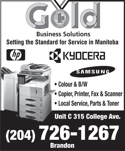 Gold Business Solutions (204-726-1267) - Annonce illustrée======= - Business Solutions Colour & B/W Copier, Printer, Fax & Scanner Local Service, Parts & Toner Unit C 315 College Ave. (204) 726-1267 Brandon  Business Solutions Colour & B/W Copier, Printer, Fax & Scanner Local Service, Parts & Toner Unit C 315 College Ave. (204) 726-1267 Brandon