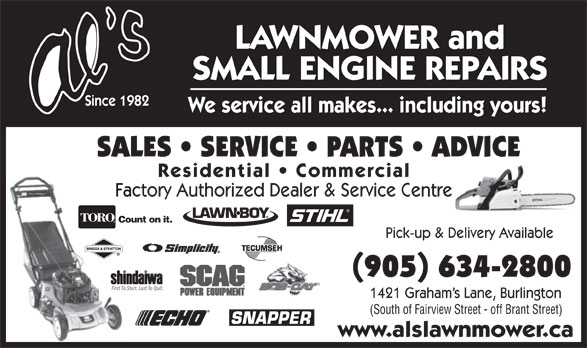 Al's Lawnmower Small Engine Repairs (905-634-2800) - Display Ad - Pick-up & Delivery Available (905) 634-2800 First To Start. Last To Quit. 1421 Graham s Lane, Burlington (South of Fairview Street - off Brant Street) www.alslawnmower.ca SMALL ENGINE REPAIRS Since 1982 We service all makes... including yours! SALES   SERVICE   PARTS   ADVICE Residential   Commercial Factory Authorized Dealer & Service Centre Count on it. LAWNMOWER and