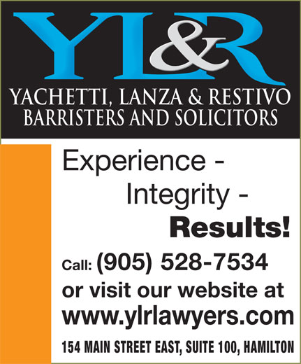 Yachetti Lanza & Restivo (905-528-7534) - Display Ad - YACHETTI, LANZA & RESTIVO BARRISTERS AND SOLICITORS Experience - Integrity - Results! Call: (905) 528-7534 or visit our website at www.ylrlawyers.com 154 MAIN STREET EAST, SUITE 100, HAMILTON YACHETTI, LANZA & RESTIVO BARRISTERS AND SOLICITORS Experience - Integrity - Results! Call: (905) 528-7534 or visit our website at www.ylrlawyers.com 154 MAIN STREET EAST, SUITE 100, HAMILTON