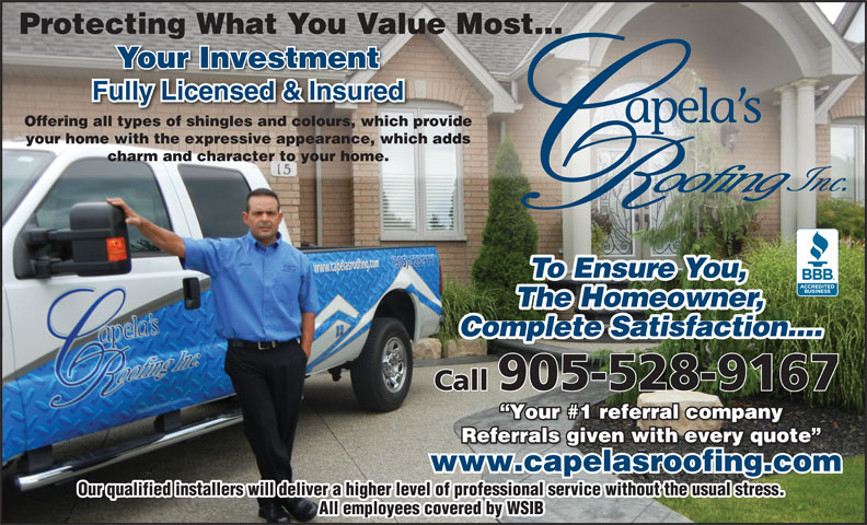 Capela's Roofing (905-528-9167) - Annonce illustrée======= - Protecting What You Value Most... Your Investment Offering all types of shingles and colours, which provide your home with the expressive appearance, which adds charm and character to your home. To Ensue You,To Ensu Complete Satisfaction.... Call905-528-9167 Your #1 referral company Your #1 referral company Referrals given with every quote Referrals given with every quote www.capelasroofing.com Our qualified installers will deliver a higher level of professional service without the usual stress. All employees covered by WSIB e ou The Homeowner,