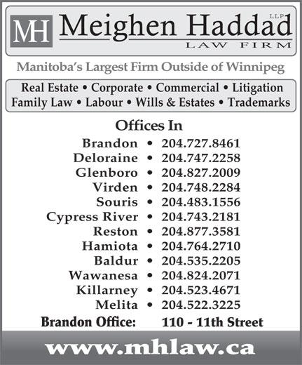 Meighen Haddad LLP (204-727-8461) - Display Ad - LLP Meighen Haddad H M LAW  FIRM Manitoba s Largest Firm Outside of Winnipeg Real Estate   Corporate   Commercial   Litigation Family Law   Labour   Wills & Estates   Trademarks Offices In Brandon     204.727.8461 Deloraine     204.747.2258 Glenboro     204.827.2009 Virden     204.748.2284 Souris     204.483.1556 Cypress River     204.743.2181 Reston     204.877.3581 Hamiota     204.764.2710 Baldur     204.535.2205 Wawanesa     204.824.2071 Killarney     204.523.4671 Melita     204.522.3225 Brandon Office:    110 - 11th Street www.mhlaw.ca