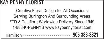 Kay Penny Florist (905-383-3321) - Annonce illustrée======= - Creative Floral Design for All Occasions Creative Floral Design for All Occasions Serving Burlington And Surrounding Areas FTD & Teleflora Worldwide Delivery Since 1949 1-888-K-PENNYS www.kaypennyflorist.com Serving Burlington And Surrounding Areas FTD & Teleflora Worldwide Delivery Since 1949 1-888-K-PENNYS www.kaypennyflorist.com