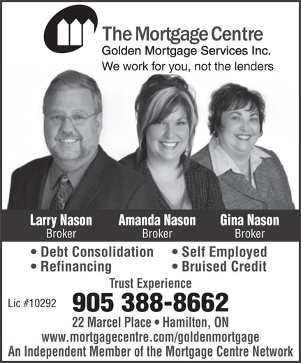 The Mortgage Centre (905-388-8662) - Annonce illustrée======= - We work for you, not the lenders Larry Nason Gina NasonAmanda Nason Broker BrokerBroker Debt Consolidation Self Employed Refinancing Bruised Credit Trust Experience Lic #10292 905 388-8662 22 Marcel Place   Hamilton, ON www.mortgagecentre.com/goldenmortgage An Independent Member of the Mortgage Centre Network www.mortgagecentre.com/goldenmortgage An Independent Member of the Mortgage Centre Network Trust Experience Lic #10292 905 388-8662 22 Marcel Place   Hamilton, ON Golden Mortgage Services Inc. We work for you, not the lenders Larry Nason Gina NasonAmanda Nason Broker BrokerBroker Debt Consolidation Self Employed Golden Mortgage Services Inc. Bruised Credit Refinancing