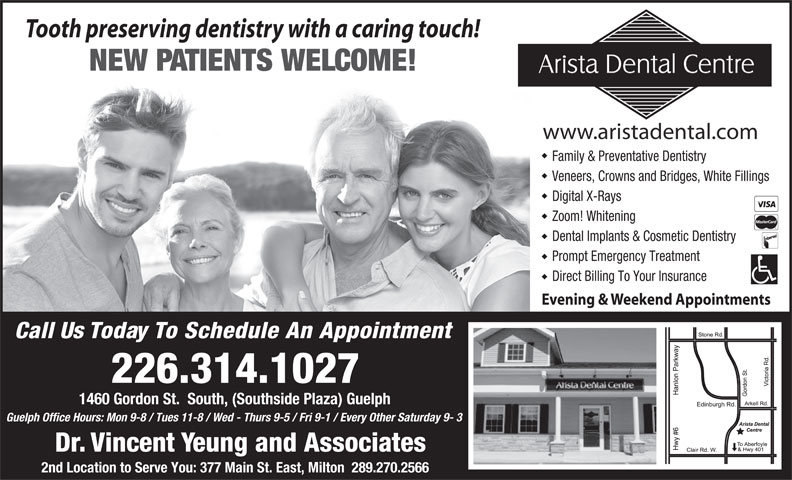 Arista Dental Centre (519-341-9525) - Annonce illustrée======= - Tooth preserving dentistry with a caring touch! NEW PATIENTS WELCOME! www.aristadental.com Family & Preventative Dentistry Veneers, Crowns and Bridges, White Fillings Digital X-Rays Zoom! Whitening Dental Implants & Cosmetic Dentistry Prompt Emergency Treatment Direct Billing To Your Insurance Evening & Weekend Appointments Call Us Today To Schedule An Appointment 226.314.1027 1460 Gordon St.  South, (Southside Plaza) Guelph Guelph Office Hours: Mon 9-8 / Tues 11-8 / Wed - Thurs 9-5 / Fri 9-1 / Every Other Saturday 9- 3 Dr. Vincent Yeung and Associates 2nd Location to Serve You: 377 Main St. East, Milton  289.270.2566