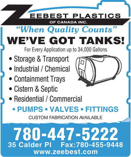 Zeebest Plastics Of Canada Inc (780-458-8711) - Annonce illustrée======= - When Quality Counts WE VE GOT TANKS! For Every Application up to 34,000 Gallons Storage & Transport Industrial / Chemical Containment Trays Cistern & Septic Residential / Commercial PUMPS   VALVES   FITTINGS CUSTOM FABRICATION AVAILABLE 780-447-5222 35 Calder Pl    Fax:780-455-9448 www.zeebest.com