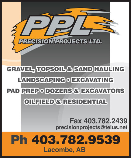 Precision Projects Ltd (403-782-9539) - Annonce illustrée======= - GRAVEL, TOPSOIL & SAND HAULING LANDSCAPING   EXCAVATING PAD PREP   DOZERS & EXCAVATORS OILFIELD & RESIDENTIAL Fax 403.782.2439 precisionprojects@telus.net Ph 403.782.9539 Lacombe, AB