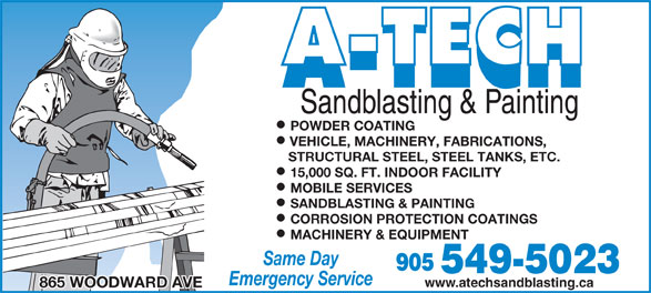 A Tech Sandblasting & Painting (905-549-5023) - Display Ad - Sandblasting & Painting POWDER COATING VEHICLE, MACHINERY, FABRICATIONS, STRUCTURAL STEEL, STEEL TANKS, ETC. 15,000 SQ. FT. INDOOR FACILITY MOBILE SERVICES SANDBLASTING & PAINTING CORROSION PROTECTION COATINGS MACHINERY & EQUIPMENT Same Day Emergency Service www.atechsandblasting.ca 865 WOODWARD AVE