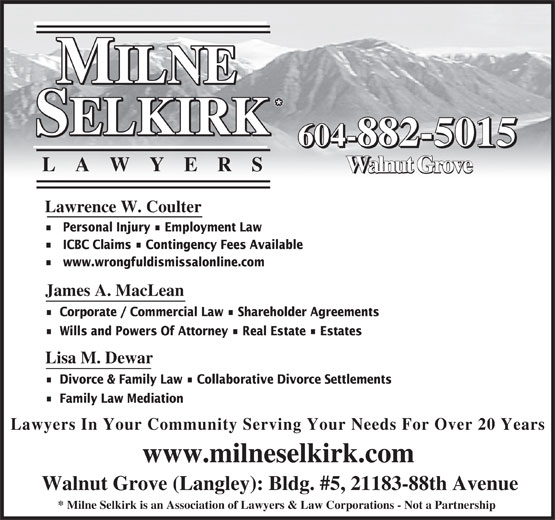 Milne Selkirk Lawyers (604-882-5015) - Annonce illustrée======= - 604-882-5015 LA WYER S Walnut Grove Lawrence W. Coulter Personal Injury   Employment Law ICBC Claims   Contingency Fees Available www.wrongfuldismissalonline.com James A. MacLean Corporate / Commercial Law   Shareholder Agreements Wills and Powers Of Attorney   Real Estate   Estates Lisa M. Dewar Divorce & Family Law   Collaborative Divorce Settlements Family Law Mediation Lawyers In Your Community Serving Your Needs For Over 20 Years www.milneselkirk.com Walnut Grove (Langley): Bldg. #5, 21183-88th Avenue * Milne Selkirk is an Association of Lawyers & Law Corporations - Not a Partnership