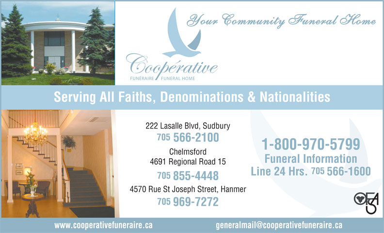Co-Operative Funeral Homes & Chapel (705-566-2100) - Display Ad - Your Community Funeral Home FUNÉRAIRE FUNERAL HOME Serving All Faiths, Denominations & Nationalities 222 Lasalle Blvd, Sudbury 705 566-2100 1-800-970-5799 Chelmsford Funeral Information 4691 Regional Road 15 705 Line 24 Hrs. 566-1600 705 855-4448 4570 Rue St Joseph Street, Hanmer 705 969-7272 www.cooperativefuneraire.ca                               generalmail@cooperativefuneraire.ca