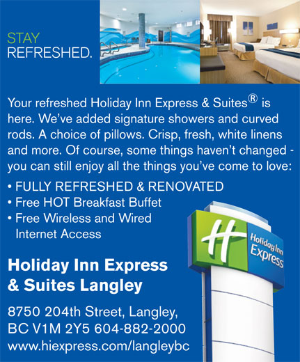 Holiday Inn Express & Suites (604-882-2000) - Display Ad - and more. Of course, some things haven t changed - you can still enjoy all the things you ve come to love: FULLY REFRESHED & RENOVATED Free HOT Breakfast Buffet Free Wireless and Wired Internet Access Holiday Inn Express & Suites Langley 8750 204th Street, Langley, BC V1M 2Y5 604-882-2000 www.hiexpress.com/langleybc STAY REFRESHED. Your refreshed Holiday Inn Express & Suites is here. We ve added signature showers and curved rods. A choice of pillows. Crisp, fresh, white linens and more. Of course, some things haven t changed - you can still enjoy all the things you ve come to love: FULLY REFRESHED & RENOVATED Free HOT Breakfast Buffet Free Wireless and Wired Internet Access Holiday Inn Express & Suites Langley 8750 204th Street, Langley, BC V1M 2Y5 604-882-2000 www.hiexpress.com/langleybc STAY REFRESHED. Your refreshed Holiday Inn Express & Suites is here. We ve added signature showers and curved rods. A choice of pillows. Crisp, fresh, white linens