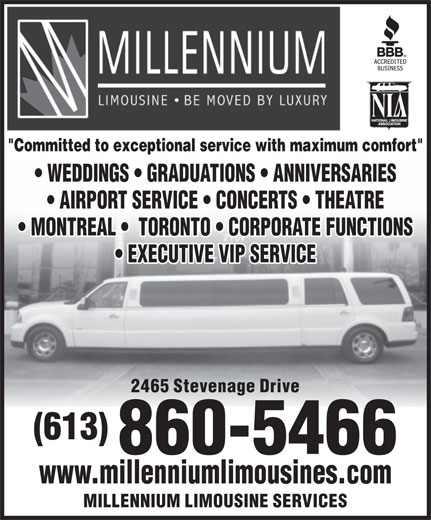 "Millennium Limousine Services (613-860-5466) - Annonce illustrée======= - ""Committed to exceptional service with maximum comfort"" WEDDINGS   GRADUATIONS   ANNIVERSARIES AIRPORT SERVICE   CONCERTS   THEATRE MONTREAL    TORONTO   CORPORATE FUNCTIONS EXECUTIVE VIP SERVICE 2465 Stevenage Drive (613) 860-5466 www.millenniumlimousines.com MILLENNIUM LIMOUSINE SERVICES"