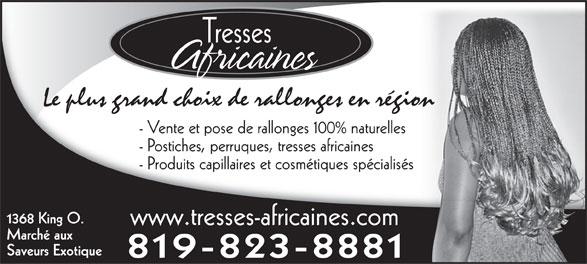 Tresses Africaines (819-823-8881) - Annonce illustrée======= - Tresses Africaines Le plus grand choix de rallonges en région - Vente et pose de rallonges 100% naturelles - Postiches, perruques, tresses africaines - Produits capillaires et cosmétiques spécialisés 1368 King O. www.tresses-africaines.com Marché aux Saveurs Exotique 819-823-8881
