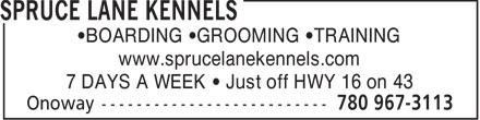 Spruce Lane Kennels (780-967-3113) - Annonce illustrée======= - •BOARDING •GROOMING •TRAINING www.sprucelanekennels.com 7 DAYS A WEEK • Just off HWY 16 on 43  BOARDING  GROOMING  TRAINING www.sprucelanekennels.com 7 DAYS A WEEK   Just off HWY 16 on 43  BOARDING  GROOMING  TRAINING www.sprucelanekennels.com 7 DAYS A WEEK   Just off HWY 16 on 43  •BOARDING •GROOMING •TRAINING www.sprucelanekennels.com 7 DAYS A WEEK • Just off HWY 16 on 43  BOARDING  GROOMING  TRAINING www.sprucelanekennels.com 7 DAYS A WEEK   Just off HWY 16 on 43  BOARDING  GROOMING  TRAINING www.sprucelanekennels.com 7 DAYS A WEEK   Just off HWY 16 on 43  •BOARDING •GROOMING •TRAINING www.sprucelanekennels.com 7 DAYS A WEEK • Just off HWY 16 on 43  BOARDING  GROOMING  TRAINING www.sprucelanekennels.com 7 DAYS A WEEK   Just off HWY 16 on 43  BOARDING  GROOMING  TRAINING www.sprucelanekennels.com 7 DAYS A WEEK   Just off HWY 16 on 43  •BOARDING •GROOMING •TRAINING www.sprucelanekennels.com 7 DAYS A WEEK • Just off HWY 16 on 43  BOARDING  GROOMING  TRAINING www.sprucelanekennels.com 7 DAYS A WEEK   Just off HWY 16 on 43  BOARDING  GROOMING  TRAINING www.sprucelanekennels.com 7 DAYS A WEEK   Just off HWY 16 on 43