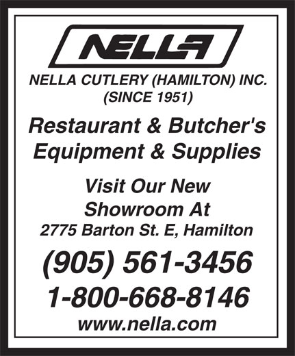 Nella Cutlery Restaurant Equipment & Supplies (905-561-3456) - Annonce illustrée======= - (SINCE 1951) Restaurant & Butcher's Equipment & Supplies Visit Our New Showroom At 2775 Barton St. E, Hamilton (905) 561-3456 1-800-668-8146 www.nella.com NELLA CUTLERY (HAMILTON) INC. NELLA CUTLERY (HAMILTON) INC. (SINCE 1951) Restaurant & Butcher's Equipment & Supplies Visit Our New Showroom At 2775 Barton St. E, Hamilton (905) 561-3456 1-800-668-8146 www.nella.com