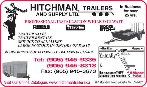 Hitchman Trailers & Supply Ltd (905-945-9335) - Display Ad - TRAILERS In Business HITCHMAN for over AND SUPPLY LTD. 25 yrs. PROFESSIONAL INSTALLATION WHILE YOU WAIT TRAILER SALES TRAILER RENTALS SERVICE TO ALL MAKES LARGE IN-STOCK INVENTORY OF PARTS Hamilton Niagara QEW Exit 71 #1 DISTRIBUTOR OF INTERSTATE TRAILERS IN CANADA Christie Rd. Grimsby Mountain Rd. Tel: (905) 945-9335 (905) 945-8318 Fax: (905) 945-3673 Easy access off QEW Hitchman Minutes from Hamilton Trailers 287 Mountain Road, Grimsby, ON  L3M 4E7 Visit Our Online Catalogue: www.hitchmantrailers.ca