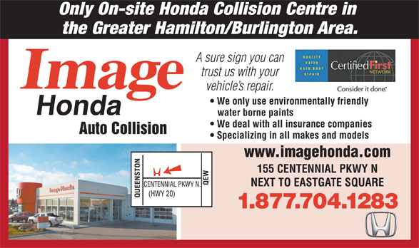 Image Honda Auto Collision (1-800-939-0167) - Annonce illustrée======= - Only On-site Honda Collision Centre in the Greater Hamilton/Burlington Area. A sure sign you can trust us with your vehicle s repair. We only use environmentally friendly water borne paints We deal with all insurance companies Auto Collision Specializing in all makes and models www.imagehonda.com 155 CENTENNIAL PKWY N NEXT TO EASTGATE SQUARE 1.877.704.1283  Only On-site Honda Collision Centre in the Greater Hamilton/Burlington Area. A sure sign you can trust us with your vehicle s repair. We only use environmentally friendly water borne paints We deal with all insurance companies Auto Collision Specializing in all makes and models www.imagehonda.com 155 CENTENNIAL PKWY N NEXT TO EASTGATE SQUARE 1.877.704.1283  Only On-site Honda Collision Centre in the Greater Hamilton/Burlington Area. A sure sign you can trust us with your vehicle s repair. We only use environmentally friendly water borne paints We deal with all insurance companies Auto Collision Specializing in all makes and models www.imagehonda.com 155 CENTENNIAL PKWY N NEXT TO EASTGATE SQUARE 1.877.704.1283  Only On-site Honda Collision Centre in the Greater Hamilton/Burlington Area. A sure sign you can trust us with your vehicle s repair. We only use environmentally friendly water borne paints We deal with all insurance companies Auto Collision Specializing in all makes and models www.imagehonda.com 155 CENTENNIAL PKWY N NEXT TO EASTGATE SQUARE 1.877.704.1283