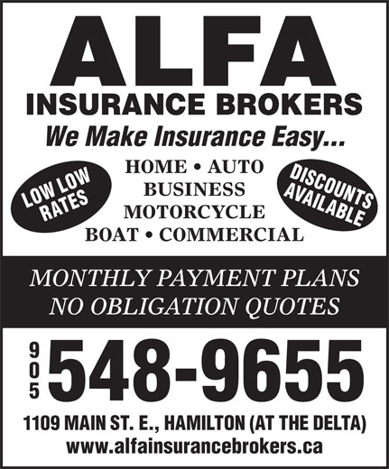 Alfa Insurance Brokers (905-548-9655) - Annonce illustrée======= - We Make Insurance Easy... HOME   AUTO DISCOU LOW AVAIL NS BUSINESS ORW ATES ABLEL MOTORCYCLE BOAT   COMMERCIAL MONTHLY PAYMENT PLANS NO OBLIGATION QUOTES 548-9655 1109 MAIN ST. E., HAMILTON (AT THE DELTA) www.alfainsurancebrokers.ca 548-9655 1109 MAIN ST. E., HAMILTON (AT THE DELTA) www.alfainsurancebrokers.ca We Make Insurance Easy... HOME   AUTO DISCOU LOW AVAIL NS BUSINESS ORW ATES ABLEL MOTORCYCLE BOAT   COMMERCIAL MONTHLY PAYMENT PLANS NO OBLIGATION QUOTES