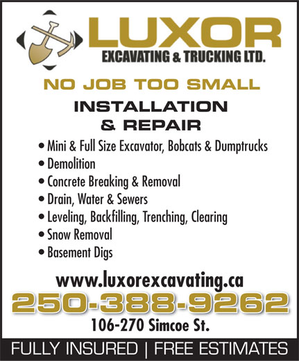 Luxor Mini Excavating Ltd (250-388-9262) - Display Ad - NO JOB TOO SMALL INSTALLATION & REPAIR Mini & Full Size Excavator, Bobcats & Dumptrucks Demolition Concrete Breaking & Removal Drain, Water & Sewers Leveling, Backfilling, Trenching, Clearing Snow Removal Basement Digs www.luxorexcavating.ca 250-388-9262 106-270 Simcoe St. FULLY INSURED FREE ESTIMATES  NO JOB TOO SMALL INSTALLATION & REPAIR Mini & Full Size Excavator, Bobcats & Dumptrucks Demolition Concrete Breaking & Removal Drain, Water & Sewers Leveling, Backfilling, Trenching, Clearing Snow Removal Basement Digs www.luxorexcavating.ca 250-388-9262 106-270 Simcoe St. FULLY INSURED FREE ESTIMATES