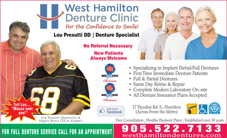 West Hamilton Denture Clinic (905-522-7133) - Annonce illustrée======= - Lou Presutti DD Denture Specialist No Referral Necessary New Patients Always Welcome 2014 Specializing in Implant Partial/Full Dentures First Time Immediate Denture Patients Full & Partial Dentures Platinum Same Day Reline & Repair 2013 Complete Modern Laboratory On-site All Denture Insurance Plans Accepted Platinum Tell Lou... 17 Paradise Rd. S., Hamilton Mosca sent (Across From the Metro) you! Lou Presutti (Denturist) & Free Consultation   Flexible Payment Plans   Established over 30 years Angelo Mosca (TiCat Alumni) FOR FULL DENTURE SERVICE CALL FOR AN APPOINTMENT westhamiltondentures.com Lou Presutti DD Denture Specialist No Referral Necessary New Patients Always Welcome 2014 Specializing in Implant Partial/Full Dentures First Time Immediate Denture Patients Full & Partial Dentures Platinum Same Day Reline & Repair 2013 Complete Modern Laboratory On-site All Denture Insurance Plans Accepted Platinum Tell Lou... 17 Paradise Rd. S., Hamilton Mosca sent (Across From the Metro) you! Lou Presutti (Denturist) & Free Consultation   Flexible Payment Plans   Established over 30 years Angelo Mosca (TiCat Alumni) FOR FULL DENTURE SERVICE CALL FOR AN APPOINTMENT westhamiltondentures.com