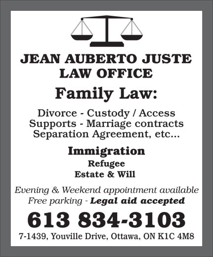 Jean Auberto Juste B.Sc.Soc, L.L.B (613-834-3103) - Display Ad - Family Law: Divorce - Custody / Access Supports - Marriage contracts Separation Agreement, etc... Immigration JEAN AUBERTO JUSTE LAW OFFICE Free parking - Legal aid accepted 613 834-3103 7-1439, Youville Drive, Ottawa, ON K1C 4M8 Refugee Estate & Will Evening & Weekend appointment available
