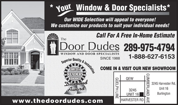 The Door Dudes (905-333-3689) - Annonce illustrée======= - indow & Door Specialists* Your*           W Our WIDE Selection will appeal to everyone! We customize our products to suit your individual needs! Call For A Free In-Home Estimate 289-975-4794 1-888-627-6153 SINCE 1988 Superior Quality & Installation COME IN & VISIT OUR NEW SHOWROOM 2008 - 2014 CUMBERLAND AVE3245 Harvester Rd, READERS GUELPH LINEQEW CHOICE Unit 16 3245 Burlington UNIT 16 HARVESTER RD www.thedoordudes.com indow & Door Specialists* Your*           W Our WIDE Selection will appeal to everyone! We customize our products to suit your individual needs! Call For A Free In-Home Estimate 289-975-4794 1-888-627-6153 SINCE 1988 Superior Quality & Installation COME IN & VISIT OUR NEW SHOWROOM 2008 - 2014 CUMBERLAND AVE3245 Harvester Rd, READERS GUELPH LINEQEW CHOICE Unit 16 3245 Burlington UNIT 16 HARVESTER RD www.thedoordudes.com