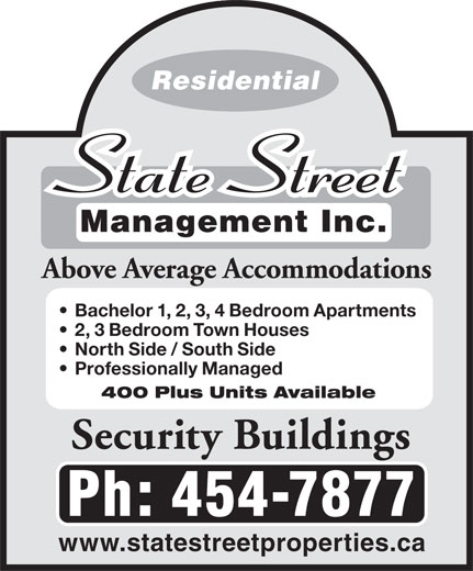 State Street Management Inc (506-454-7877) - Annonce illustrée======= - Residential Management Inc. Above Average Accommodations Bachelor 1, 2, 3, 4 Bedroom Apartments 2, 3 Bedroom Town Houses North Side / South Side Professionally Managed 400 Plus Units Available Security Buildings Ph: 454-7877 www.statestreetproperties.ca Residential Management Inc. Above Average Accommodations Bachelor 1, 2, 3, 4 Bedroom Apartments 2, 3 Bedroom Town Houses North Side / South Side Professionally Managed 400 Plus Units Available Security Buildings Ph: 454-7877 www.statestreetproperties.ca