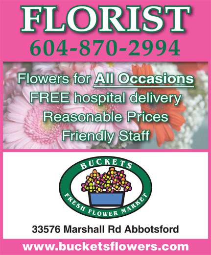 Buckets Fresh Flower Market (604-870-2994) - Display Ad - 604-870-2994 Flowers for All Occasions All Occasions FREE hospital deliveryospital delivery Reasonable Prices Friendly Staff 33576 Marshall Rd Abbotsford www.bucketsflowers.com FLORIST