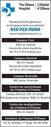 Hôpital d'Ottawa (613-722-7000) - Display Ad - Hôpital The Ottawa OttawaHospital Renseignements généraux et renseignements aux patients 613-722-7000 www.hopitalottawa.on.ca Campus Civic 1053, av. Carling Heures de visites régulières de 15 h à 20 h chaque jour Campus Général 501, ch. Smyth Heures de visites régulières de 15 h à 20 h chaque jour Campus Riverside 1967, prom. Riverside Centre de cancérologie de L Hôpital d Ottawa Campus Général, 501, ch. Smyth Site Queensway Carleton, 3045, ch. Baseline Centre de réadaptation de L Hôpital d Ottawa 505, ch. Smyth Fondation de l Hôpital d Ottawa er 737, av. Parkdale, 1 étage  613-761-4295
