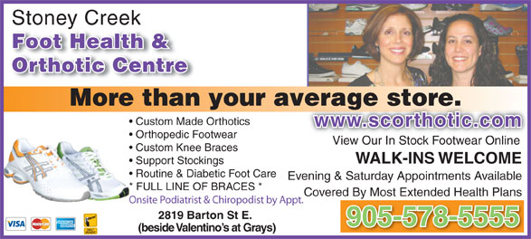 Stoney Creek Foot Health & Orthotic Centre (905-578-5555) - Display Ad - Stoney Creekey Foot Health & Orthotic Centre More than your average store.verage store. Custom Made Orthotics www.scorthotic.comwww.scorthotic.com Orthopedic Footwear View Our In Stock Footwear Online Custom Knee Braces WALK-INS WELCOME Support Stockings Routine & Diabetic Foot Care Evening & Saturday Appointments Available * FULL LINE OF BRACES * Covered By Most Extended Health Plans Onsite Podiatrist & Chiropodist by Appt. 2819 Barton St E. 905-578-5555 (beside Valentino s at Grays) Stoney Creekey Foot Health & More than your average store.verage store. Custom Made Orthotics www.scorthotic.comwww.scorthotic.com Orthopedic Footwear View Our In Stock Footwear Online Custom Knee Braces WALK-INS WELCOME Support Stockings Routine & Diabetic Foot Care Evening & Saturday Appointments Available * FULL LINE OF BRACES * Covered By Most Extended Health Plans Onsite Podiatrist & Chiropodist by Appt. 2819 Barton St E. 905-578-5555 (beside Valentino s at Grays) Orthotic Centre