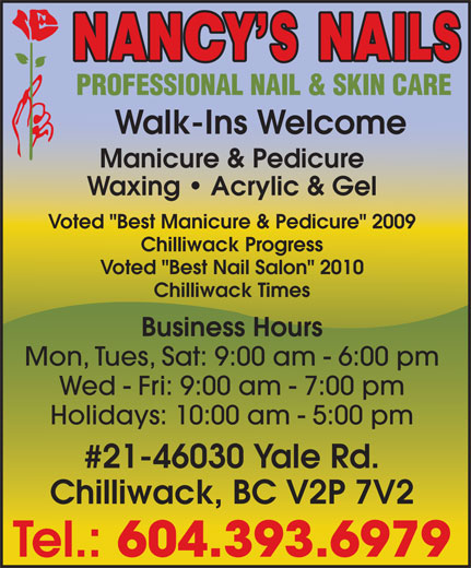 "Nancy's Nails (604-393-6979) - Display Ad - Holidays: 10:00 am - 5:00 pm Voted ""Best Manicure & Pedicure"" 2009 Chilliwack Progress Voted ""Best Nail Salon"" 2010 Chilliwack Times Business Hours Mon, Tues, Sat: 9:00 am - 6:00 pm Wed - Fri: 9:00 am - 7:00 pm #21-46030 Yale Rd. Chilliwack, BC V2P 7V2 Tel.: 604.393.6979 Walk-Ins Welcome Manicure & Pedicure Waxing   Acrylic & Gel"