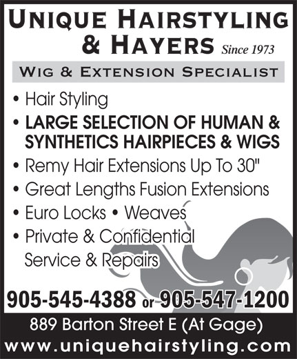 "Unique Hairstyling Hayers (905-545-4388) - Display Ad - 889 Barton Street E (At Gage) www.uniquehairstyling.com 905-545-4388 or 905-547-1200 889 Barton Street E (At Gage) www.uniquehairstyling.com Unique Hairstyling Since 1973 & Hayers Wig & Extension Specialist Hair Styling LARGE SELECTION OF HUMAN & SYNTHETICS HAIRPIECES & WIGS Remy Hair Extensions Up To 30"" Great Lengths Fusion Extensions Euro Locks   Weaves Private & Confidential Service & Repairs 905-545-4388 or 905-547-1200 Unique Hairstyling Since 1973 & Hayers Wig & Extension Specialist Hair Styling LARGE SELECTION OF HUMAN & SYNTHETICS HAIRPIECES & WIGS Remy Hair Extensions Up To 30"" Great Lengths Fusion Extensions Euro Locks   Weaves Private & Confidential Service & Repairs"