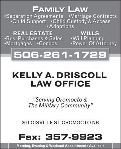 """Driscoll Kelly A (506-357-5806) - Annonce illustrée======= - FAMILY LAW Separation Agreements     Marriage Contracts Child Support     Child Custody & Access Adoptions WILLS REAL ESTATE Will Planning Res. Purchases & Sales Power Of Attorney Mortgages     Condos 506-261-1729 KELLY A. DRISCOLL LAW OFFICE """"Serving Oromocto & The Military Community"""" 30 LOISVILLE ST OROMOCTO NB Fax: 357-9923 Morning, Evening & Weekend Appointments Available"""